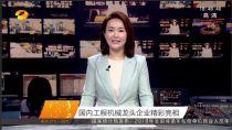 国内工程机械龙头企业—湖南卫视聚焦柳工